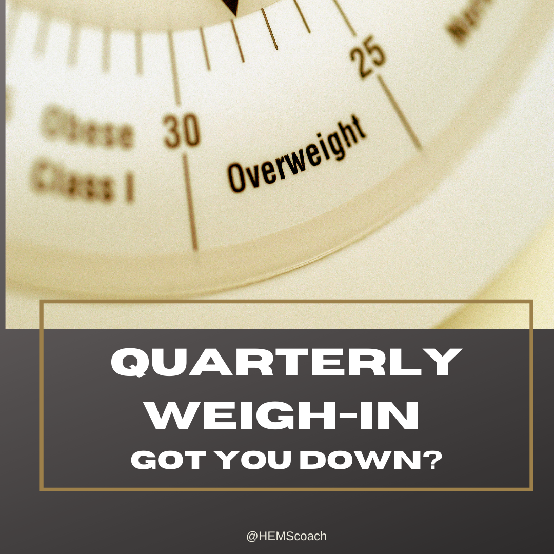 quarterly weigh in got you down?